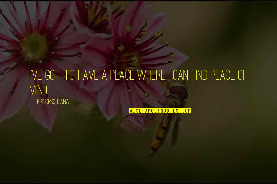 Finding Peace Quotes By Princess Diana: I've got to have a place where I