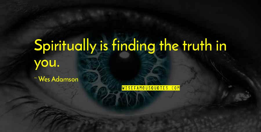 Finding Peace Quotes By Wes Adamson: Spiritually is finding the truth in you.