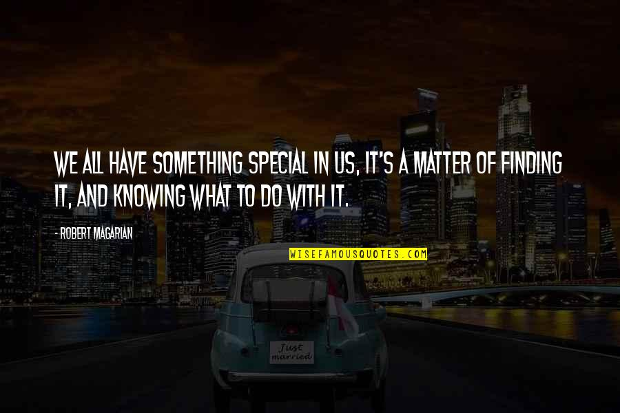 Finding Something Special Quotes By Robert Magarian: We all have something special in us, it's