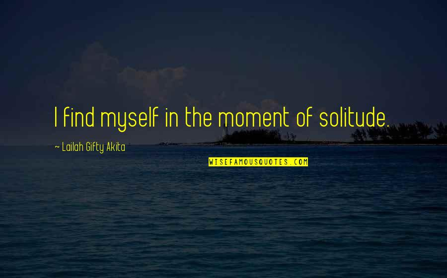 Finding The Inner Strength Quotes By Lailah Gifty Akita: I find myself in the moment of solitude.