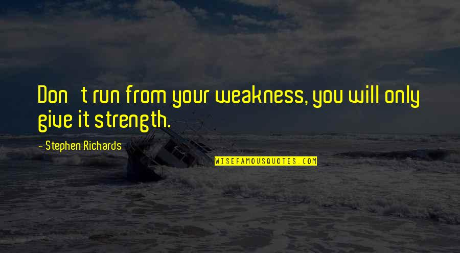 Finding The Inner Strength Quotes By Stephen Richards: Don't run from your weakness, you will only