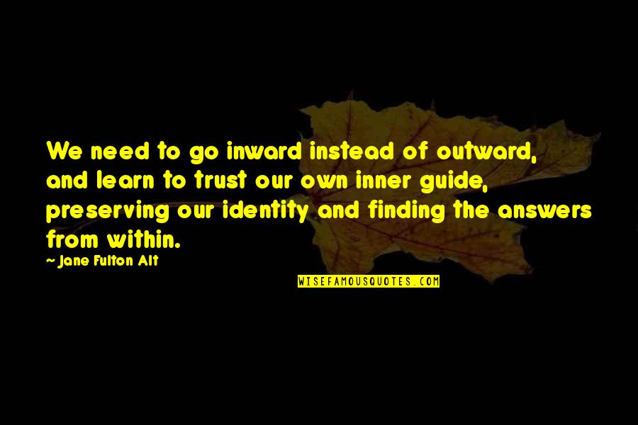 Finding Your Identity Quotes By Jane Fulton Alt: We need to go inward instead of outward,