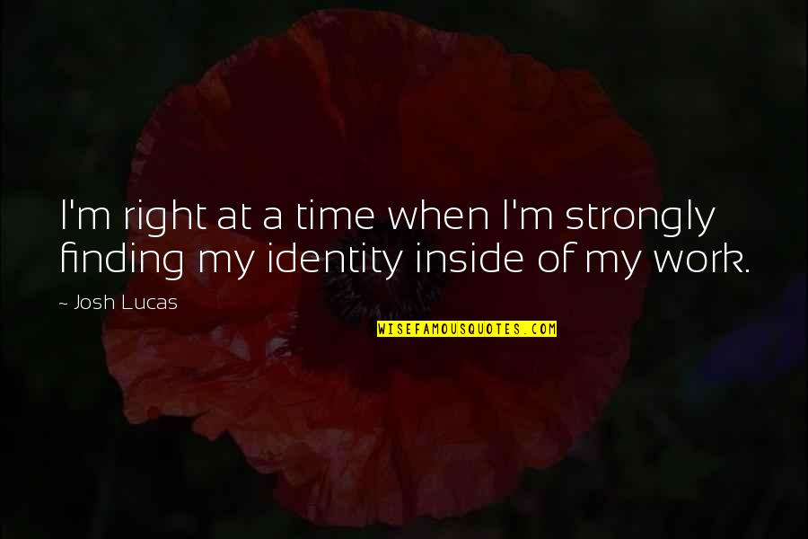 Finding Your Identity Quotes By Josh Lucas: I'm right at a time when I'm strongly