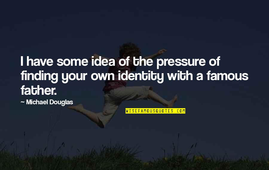 Finding Your Identity Quotes By Michael Douglas: I have some idea of the pressure of