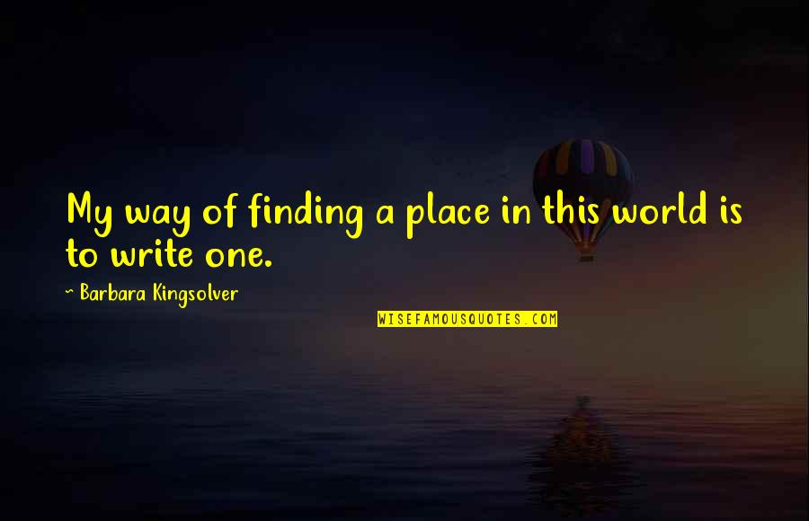 Finding Your Place In The World Quotes By Barbara Kingsolver: My way of finding a place in this