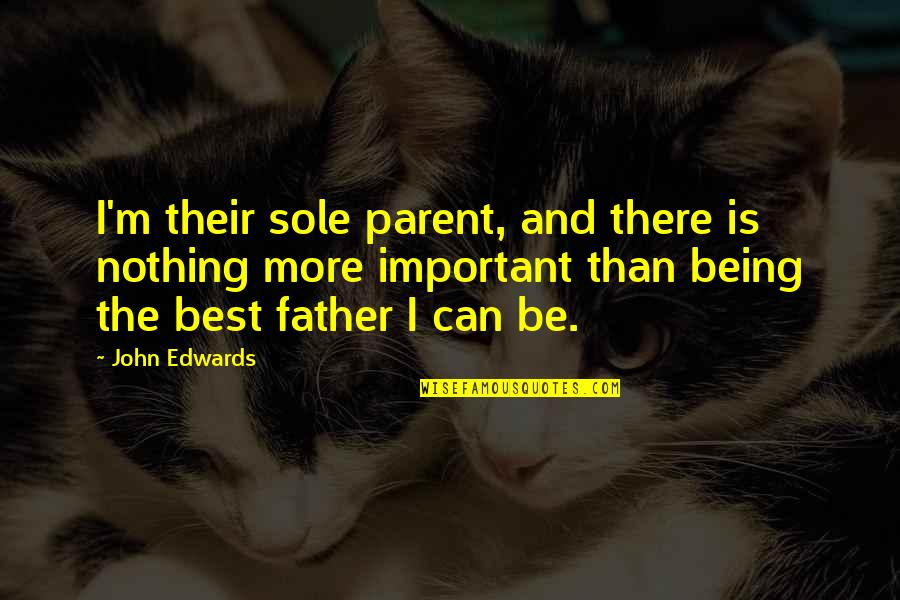 Finding Yourself In High School Quotes By John Edwards: I'm their sole parent, and there is nothing