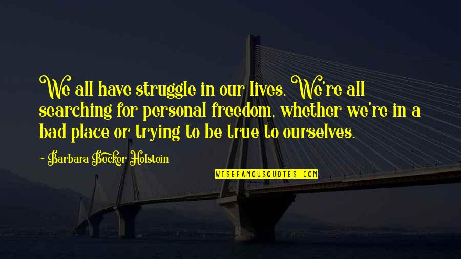Finding Yourself Quotes By Barbara Becker Holstein: We all have struggle in our lives. We're
