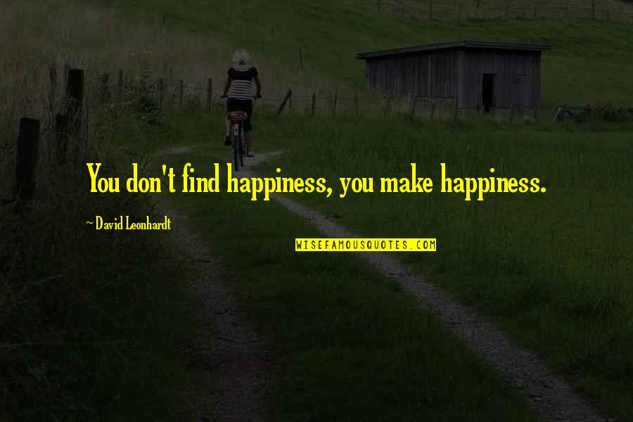 Finding Yourself Quotes By David Leonhardt: You don't find happiness, you make happiness.