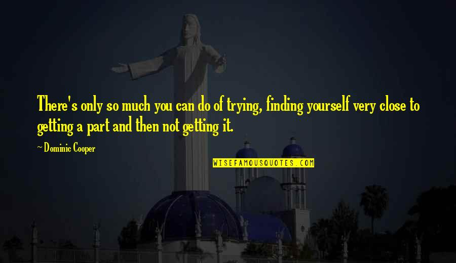 Finding Yourself Quotes By Dominic Cooper: There's only so much you can do of