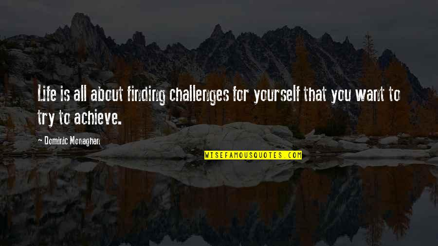 Finding Yourself Quotes By Dominic Monaghan: Life is all about finding challenges for yourself