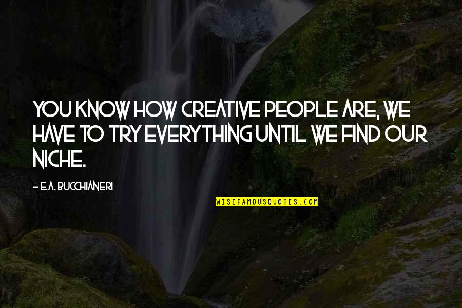Finding Yourself Quotes By E.A. Bucchianeri: You know how creative people are, we have
