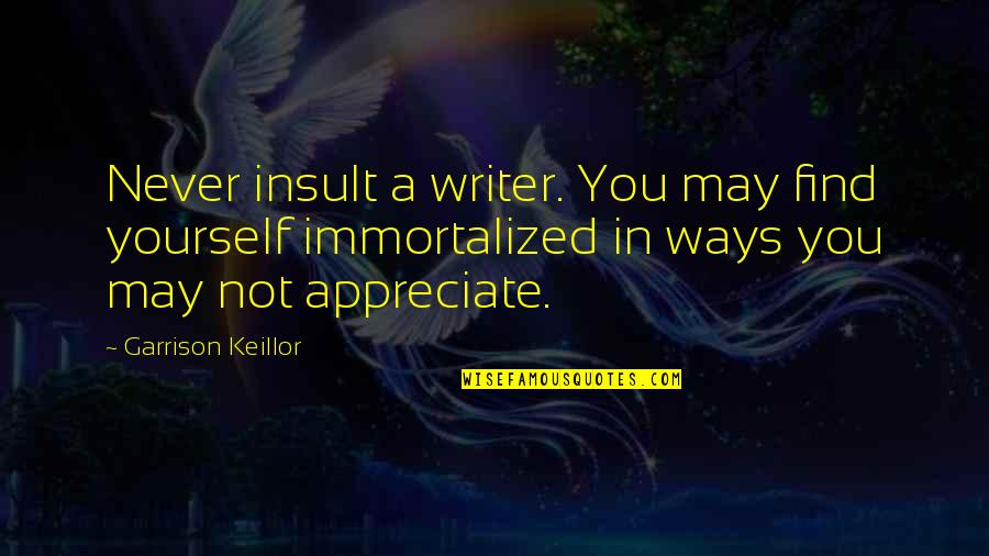Finding Yourself Quotes By Garrison Keillor: Never insult a writer. You may find yourself