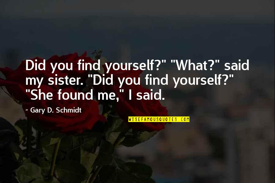 """Finding Yourself Quotes By Gary D. Schmidt: Did you find yourself?"""" """"What?"""" said my sister."""