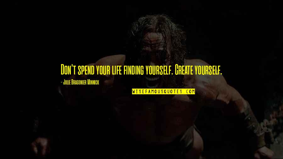 Finding Yourself Quotes By Julie Bragonier Minnick: Don't spend your life finding yourself. Create yourself.