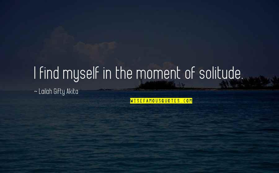 Finding Yourself Quotes By Lailah Gifty Akita: I find myself in the moment of solitude.