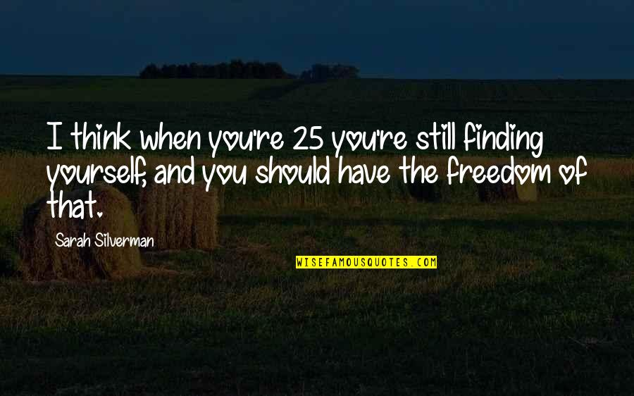 Finding Yourself Quotes By Sarah Silverman: I think when you're 25 you're still finding