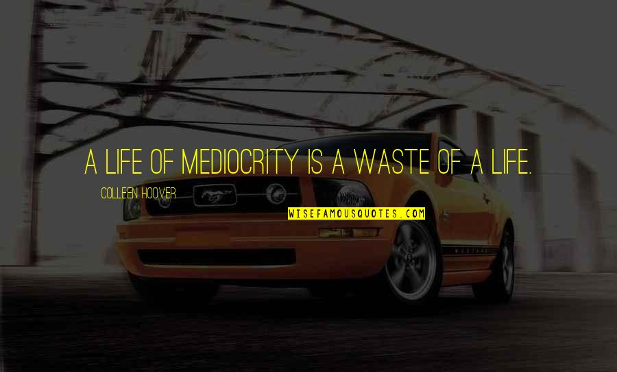 Fine Wine And Age Quotes By Colleen Hoover: A life of mediocrity is a waste of