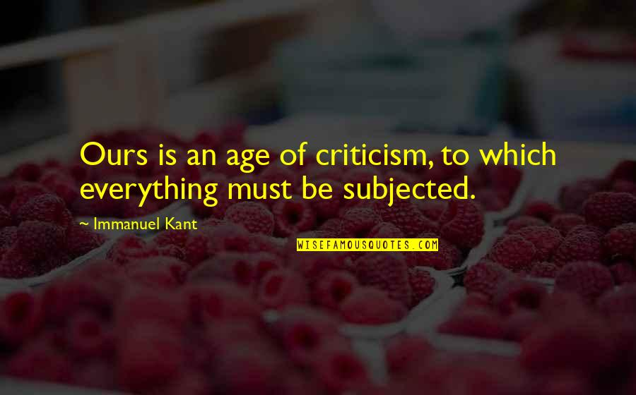 Fine Wine And Age Quotes By Immanuel Kant: Ours is an age of criticism, to which