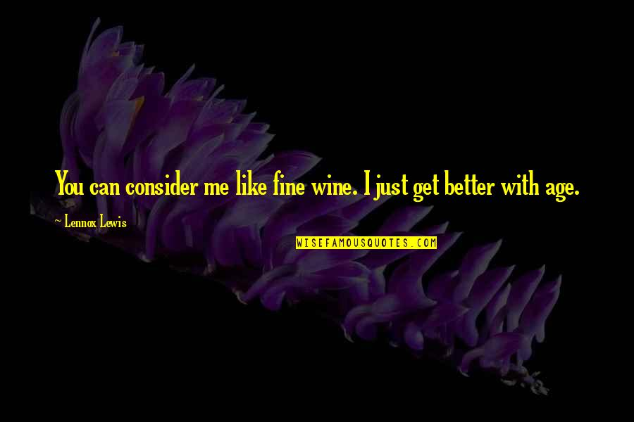Fine Wine And Age Quotes By Lennox Lewis: You can consider me like fine wine. I