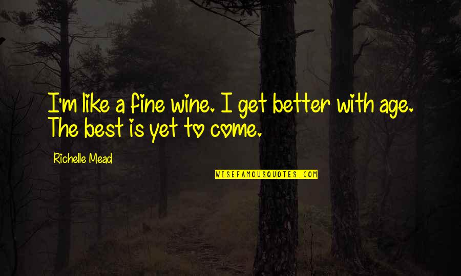 Fine Wine And Age Quotes By Richelle Mead: I'm like a fine wine. I get better