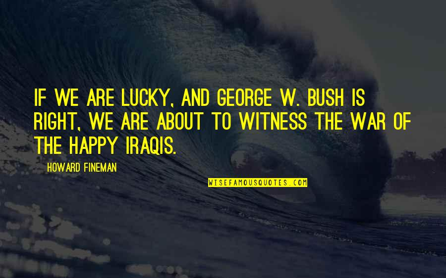 Fineman Quotes By Howard Fineman: If we are lucky, and George W. Bush