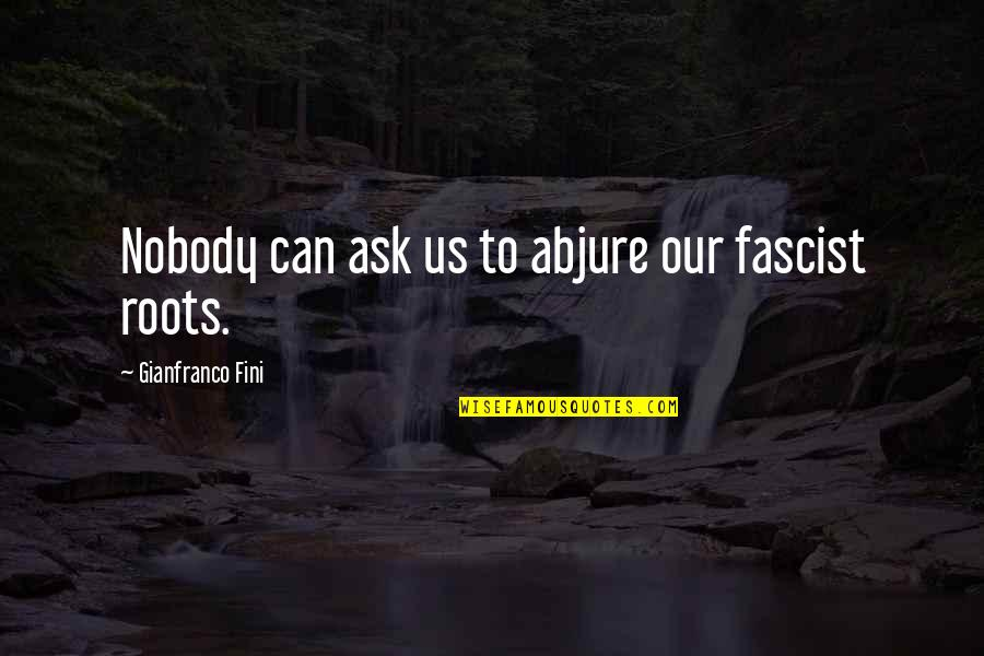 Fini Quotes By Gianfranco Fini: Nobody can ask us to abjure our fascist