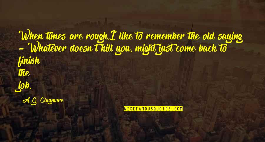 Finish Quotes By A.G. Claymore: When times are rough,I like to remember the