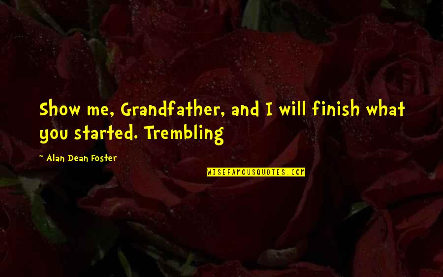 Finish Quotes By Alan Dean Foster: Show me, Grandfather, and I will finish what