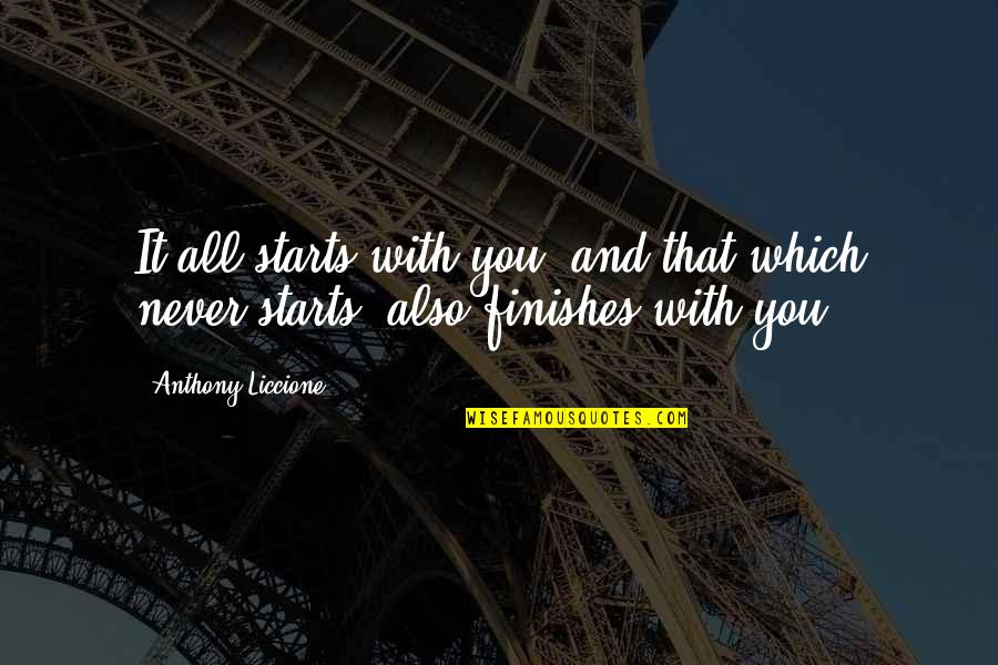 Finish Quotes By Anthony Liccione: It all starts with you, and that which