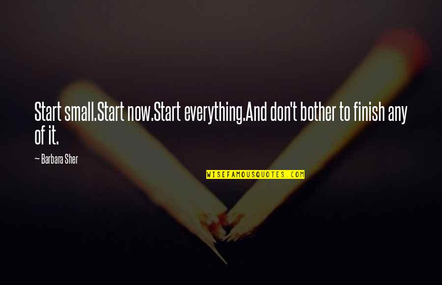 Finish Quotes By Barbara Sher: Start small.Start now.Start everything.And don't bother to finish