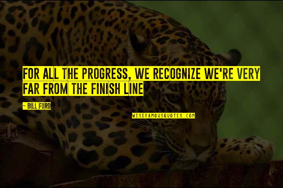 Finish Quotes By Bill Ford: For all the progress, we recognize we're very