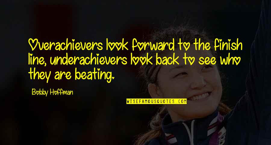 Finish Quotes By Bobby Hoffman: Overachievers look forward to the finish line, underachievers