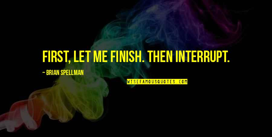Finish Quotes By Brian Spellman: First, let me finish. Then interrupt.