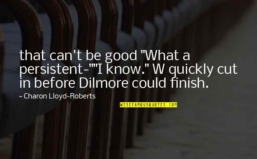 """Finish Quotes By Charon Lloyd-Roberts: that can't be good """"What a persistent-""""""""I know."""""""