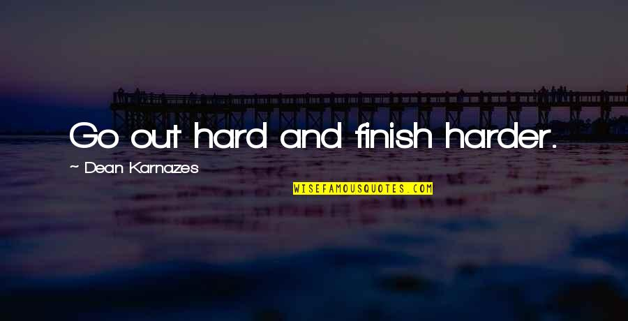 Finish Quotes By Dean Karnazes: Go out hard and finish harder.