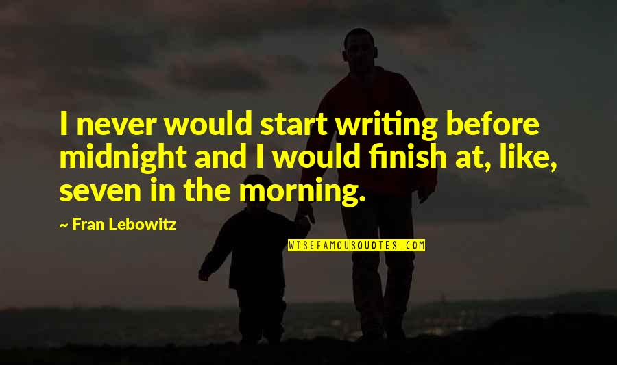Finish Quotes By Fran Lebowitz: I never would start writing before midnight and