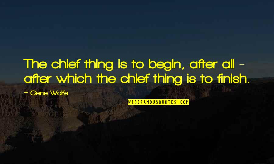 Finish Quotes By Gene Wolfe: The chief thing is to begin, after all