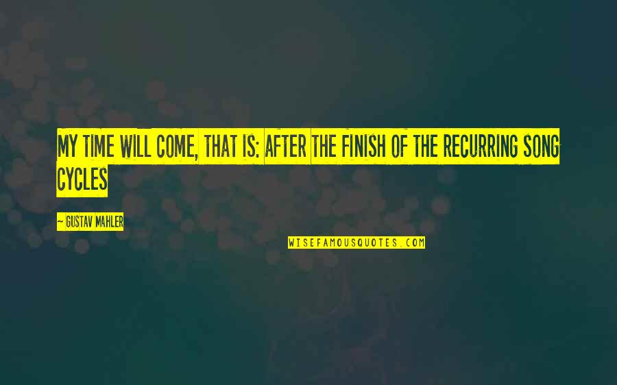 Finish Quotes By Gustav Mahler: My time will come, that is: after the