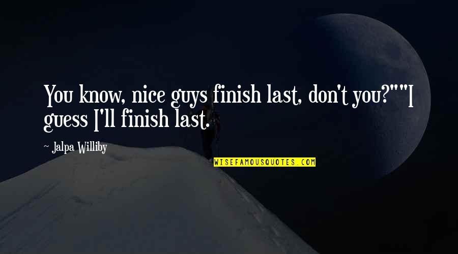 """Finish Quotes By Jalpa Williby: You know, nice guys finish last, don't you?""""""""I"""