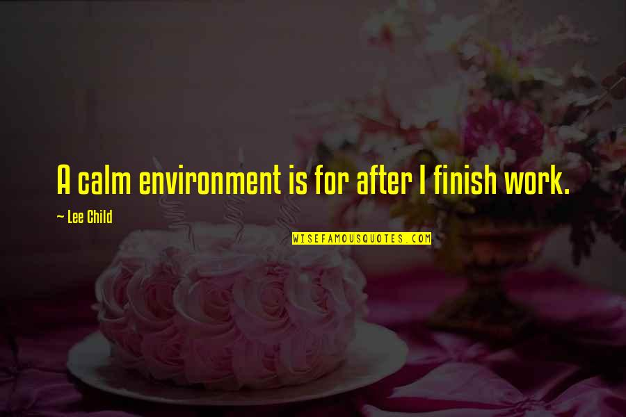 Finish Quotes By Lee Child: A calm environment is for after I finish