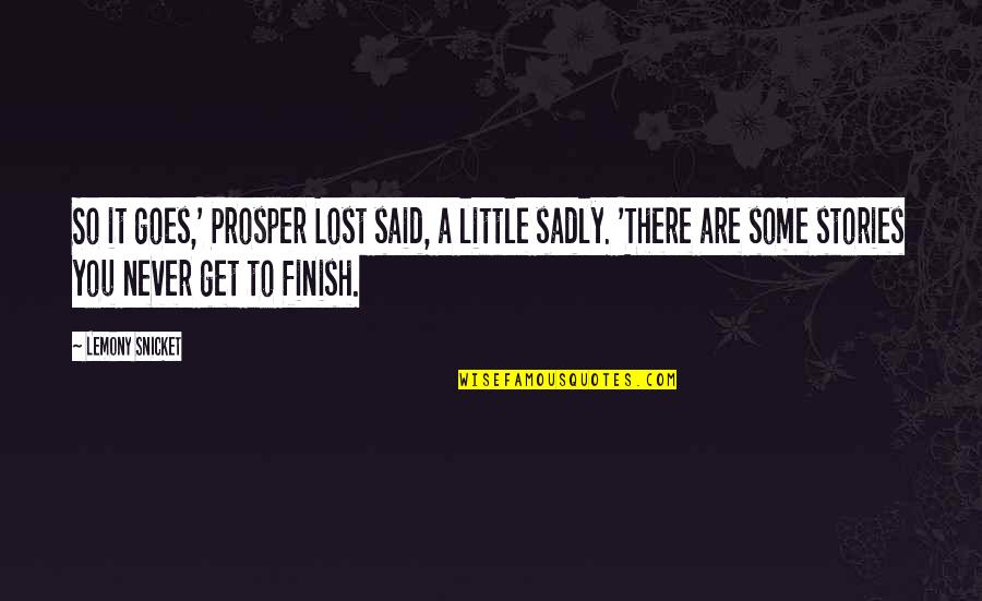 Finish Quotes By Lemony Snicket: So it goes,' Prosper Lost said, a little