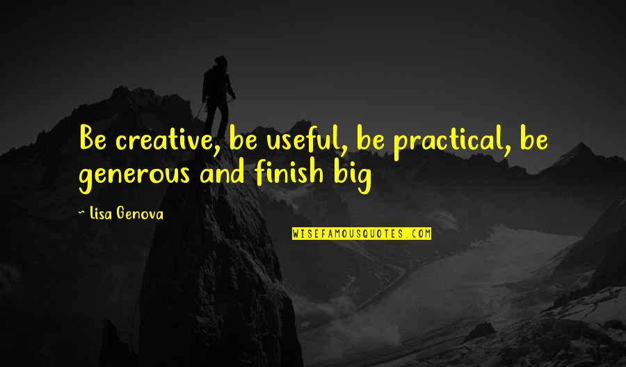 Finish Quotes By Lisa Genova: Be creative, be useful, be practical, be generous
