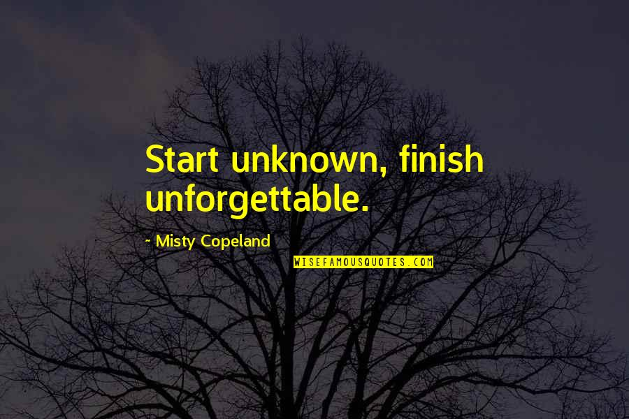 Finish Quotes By Misty Copeland: Start unknown, finish unforgettable.