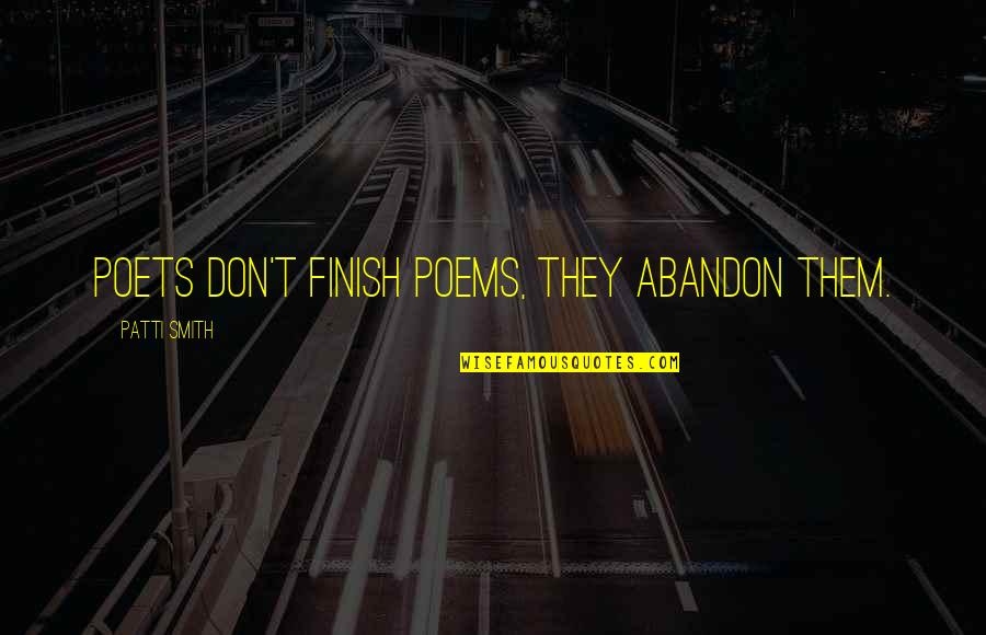 Finish Quotes By Patti Smith: Poets don't finish poems, they abandon them.