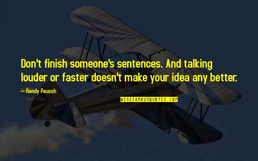 Finish Quotes By Randy Pausch: Don't finish someone's sentences. And talking louder or