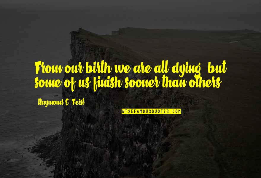 Finish Quotes By Raymond E. Feist: From our birth we are all dying, but