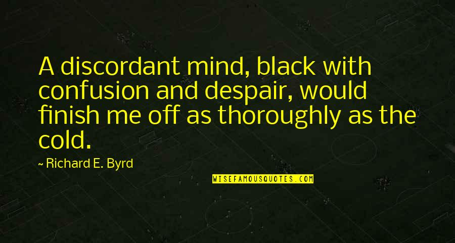 Finish Quotes By Richard E. Byrd: A discordant mind, black with confusion and despair,