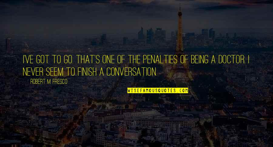 Finish Quotes By Robert M. Fresco: I've got to go. That's one of the