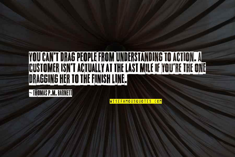Finish Quotes By Thomas P.M. Barnett: You can't drag people from understanding to action.