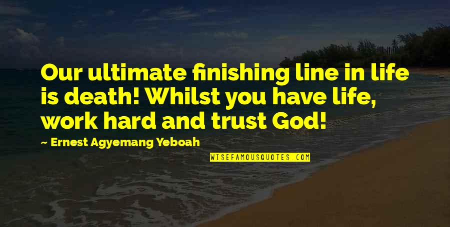 Finishing Work Quotes By Ernest Agyemang Yeboah: Our ultimate finishing line in life is death!